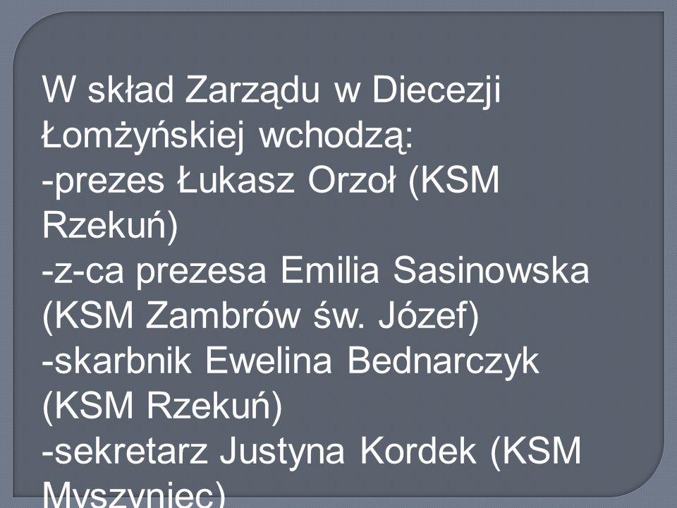 W skład Zarządu w Diecezji Łomżyńskiej wchodzą: -prezes Łukasz Orzoł (KSM Rzekuń) -z-ca prezesa Emilia Sasinowska (KSM Zambrów św. Józef) -skarbnik Ew