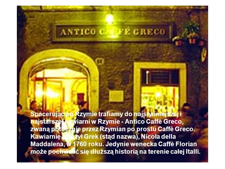 Spacerując po Rzymie trafiamy do najsłynniejszej i najstarszej kawiarni w Rzymie - Antico Caffè Greco, zwaną potocznie przez Rzymian po prostu Caffè G