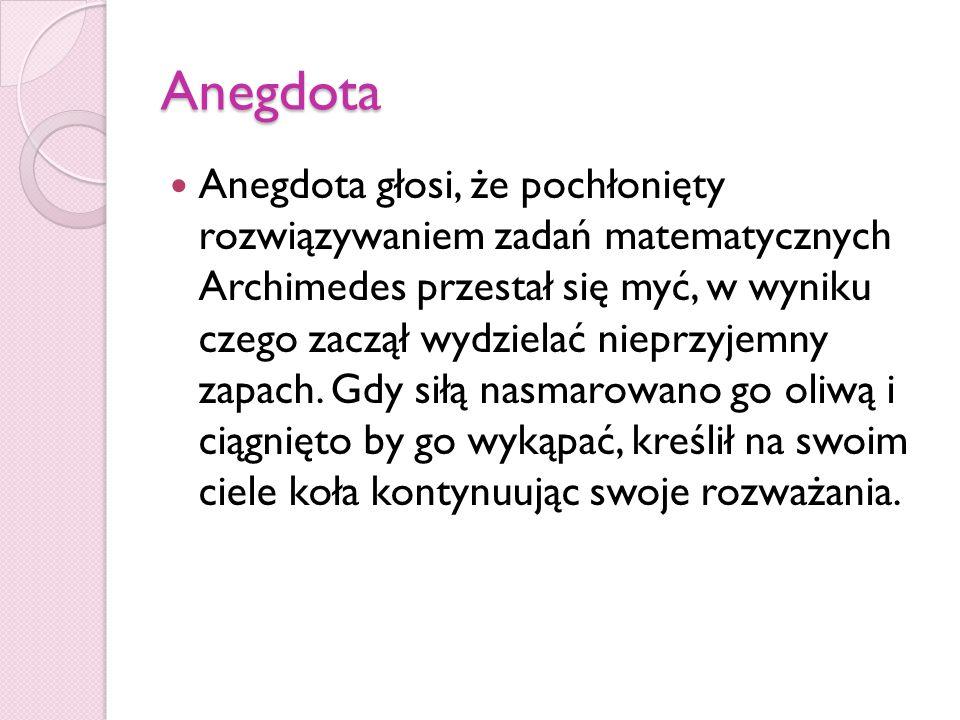 Anegdota Anegdota głosi, że pochłonięty rozwiązywaniem zadań matematycznych Archimedes przestał się myć, w wyniku czego zaczął wydzielać nieprzyjemny