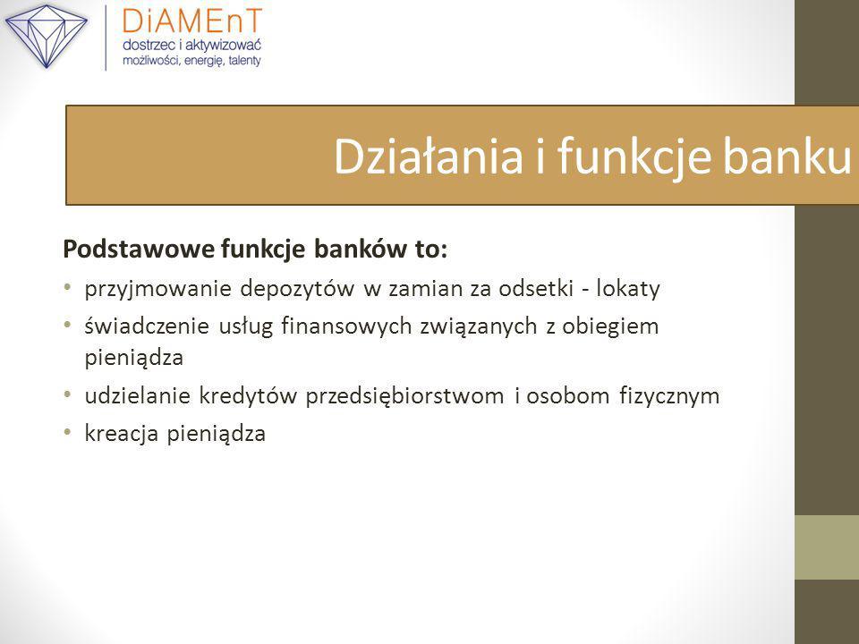Działania i funkcje banku Podstawowe funkcje banków to: przyjmowanie depozytów w zamian za odsetki - lokaty świadczenie usług finansowych związanych z obiegiem pieniądza udzielanie kredytów przedsiębiorstwom i osobom fizycznym kreacja pieniądza
