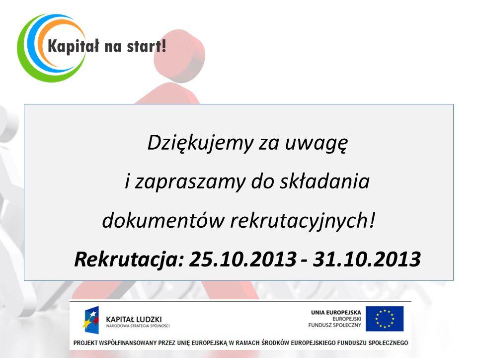 Dziękujemy za uwagę i zapraszamy do składania dokumentów rekrutacyjnych! Rekrutacja: 25.10.2013 - 31.10.2013