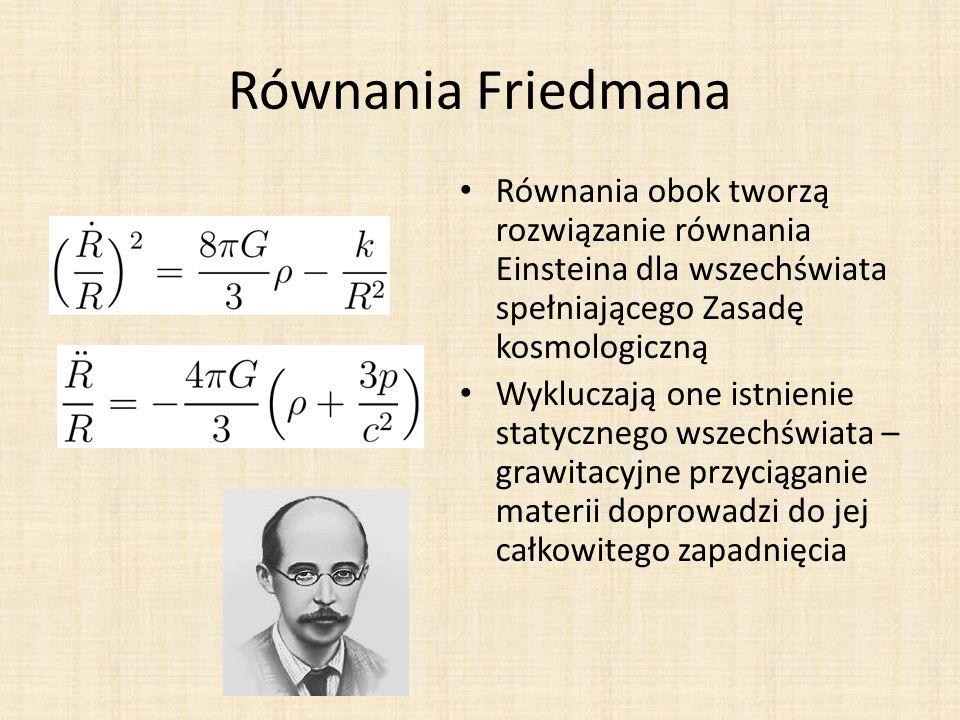 Równania Friedmana Równania obok tworzą rozwiązanie równania Einsteina dla wszechświata spełniającego Zasadę kosmologiczną Wykluczają one istnienie statycznego wszechświata – grawitacyjne przyciąganie materii doprowadzi do jej całkowitego zapadnięcia