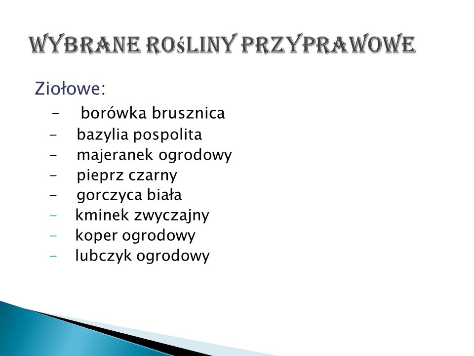 Ziołowe: - borówka brusznica - bazylia pospolita - majeranek ogrodowy - pieprz czarny - gorczyca biała - kminek zwyczajny - koper ogrodowy - lubczyk o