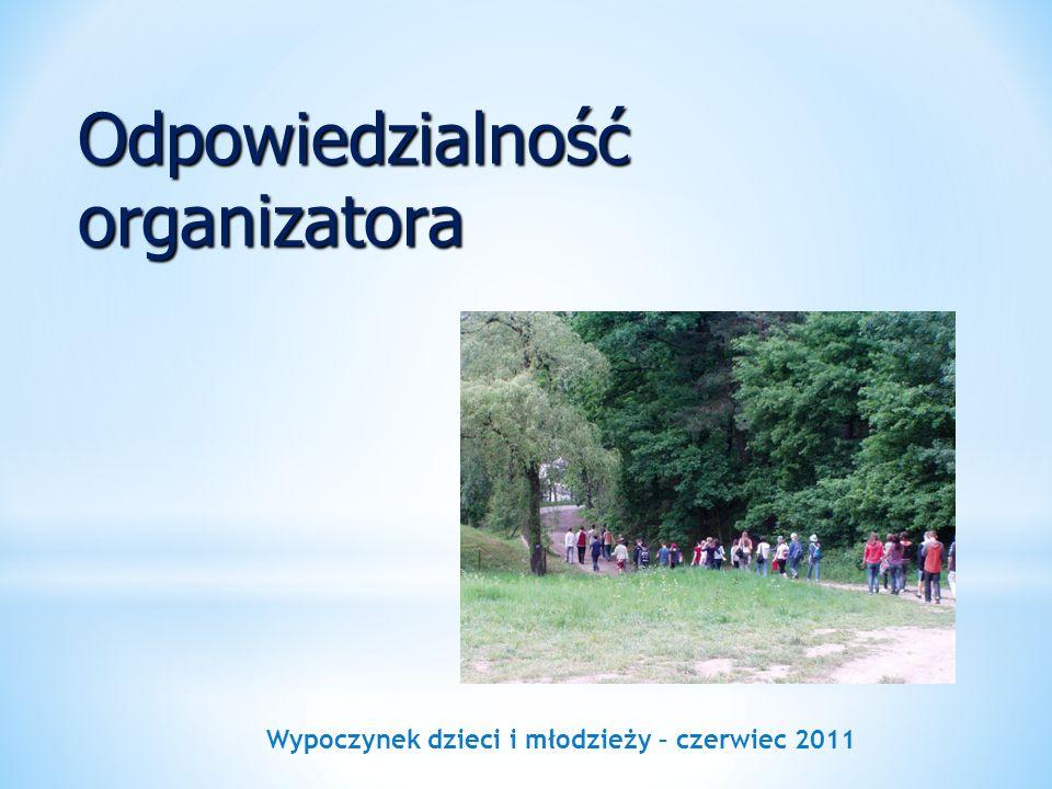 Wypoczynek dzieci i młodzieży – czerwiec 2011 Odpowiedzialność organizatora