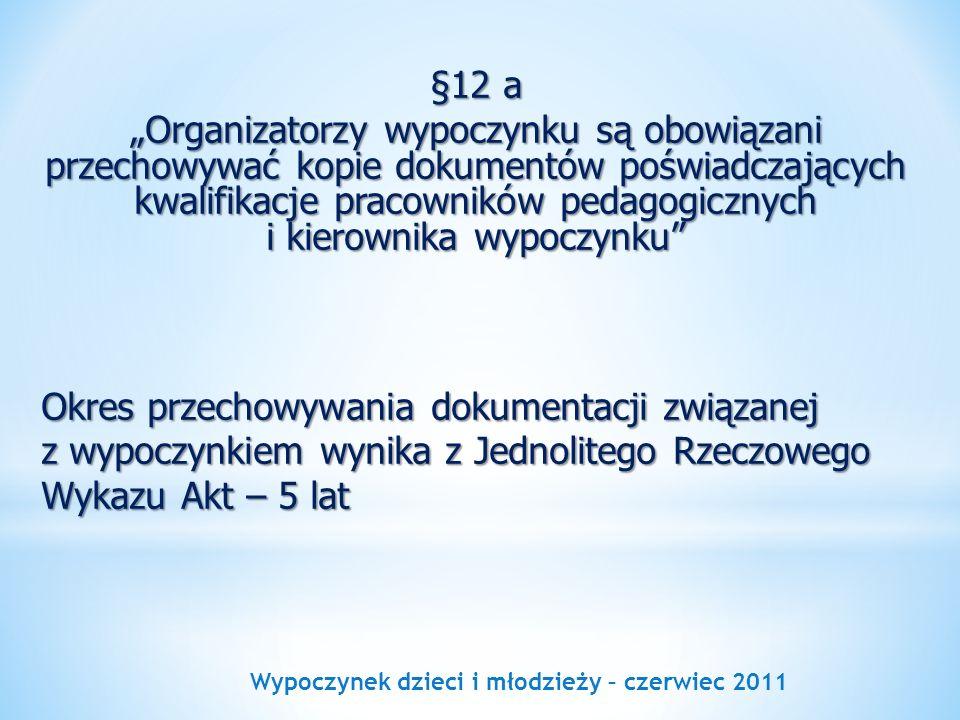 Wypoczynek dzieci i młodzieży – czerwiec 2011 §12 a Organizatorzy wypoczynku są obowiązani przechowywać kopie dokumentów poświadczających kwalifikacje