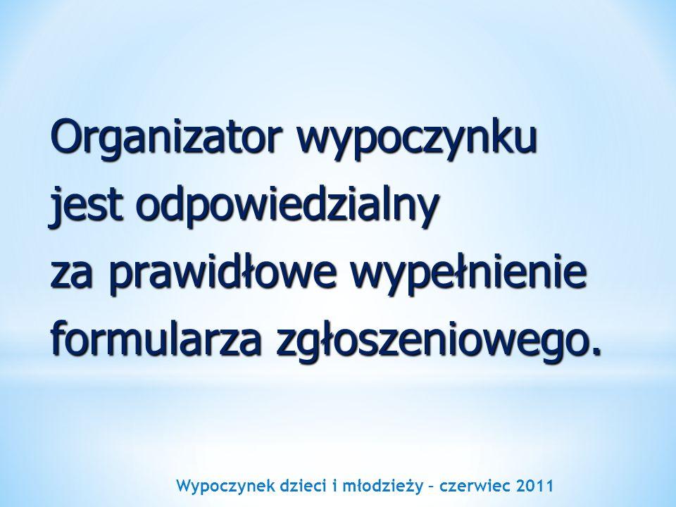 Wypoczynek dzieci i młodzieży – czerwiec 2011 Organizator wypoczynku jest odpowiedzialny za prawidłowe wypełnienie formularza zgłoszeniowego.