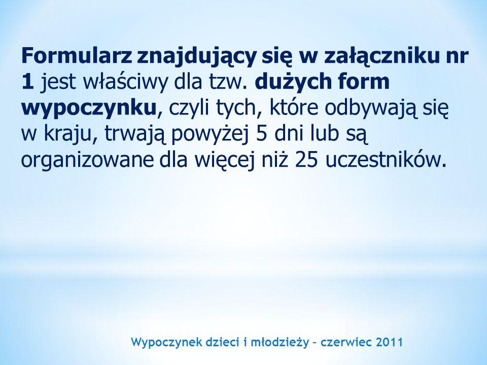 Wypoczynek dzieci i młodzieży – czerwiec 2011 Formularz znajdujący się w załączniku nr 1 jest właściwy dla tzw. dużych form wypoczynku, czyli tych, kt