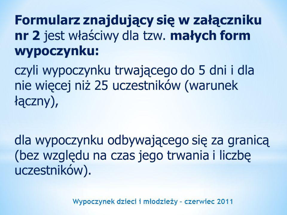 Wypoczynek dzieci i młodzieży – czerwiec 2011 Formularz znajdujący się w załączniku nr 2 jest właściwy dla tzw. małych form wypoczynku: czyli wypoczyn