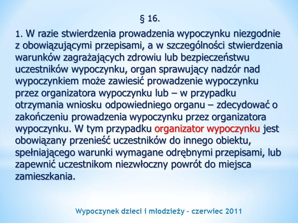 Wypoczynek dzieci i młodzieży – czerwiec 2011 § 16. 1. W razie stwierdzenia prowadzenia wypoczynku niezgodnie z obowiązującymi przepisami, a w szczegó