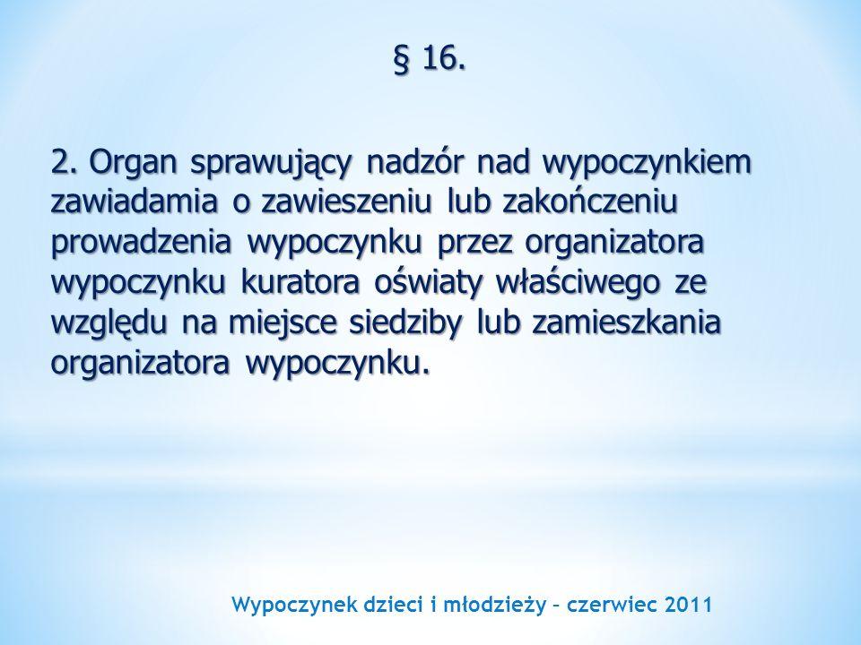 Wypoczynek dzieci i młodzieży – czerwiec 2011 § 16. 2. Organ sprawujący nadzór nad wypoczynkiem zawiadamia o zawieszeniu lub zakończeniu prowadzenia w