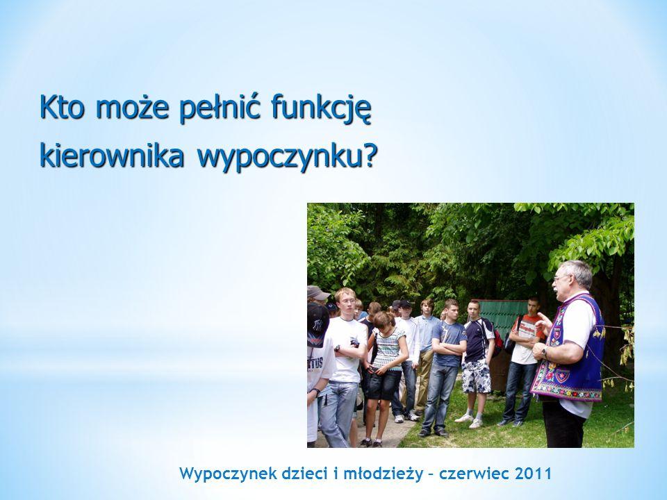 Wypoczynek dzieci i młodzieży – czerwiec 2011 Kto może pełnić funkcję kierownika wypoczynku?
