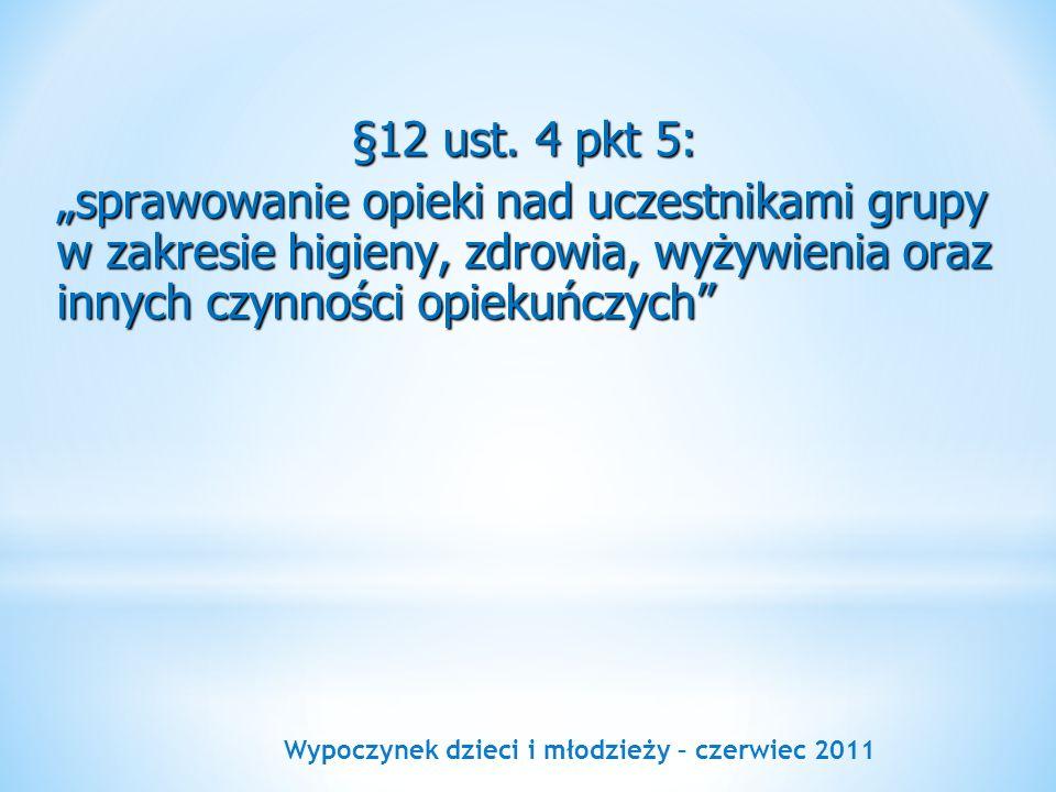 Wypoczynek dzieci i młodzieży – czerwiec 2011 §12 ust. 4 pkt 5: sprawowanie opieki nad uczestnikami grupy w zakresie higieny, zdrowia, wyżywienia oraz