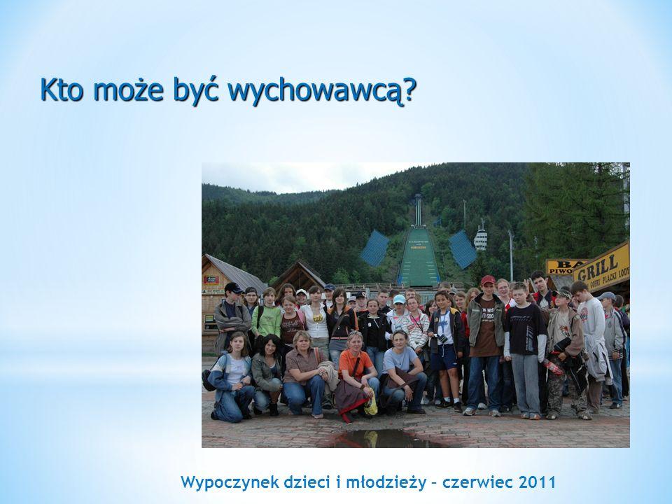 Wypoczynek dzieci i młodzieży – czerwiec 2011 Kto może być wychowawcą?