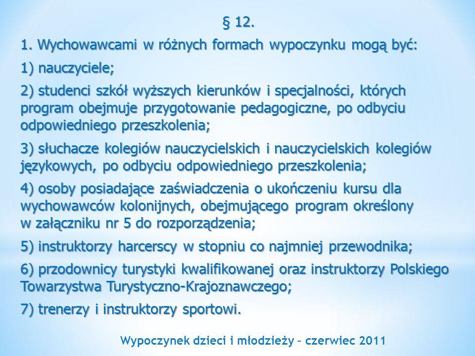 Wypoczynek dzieci i młodzieży – czerwiec 2011 § 12. 1. Wychowawcami w różnych formach wypoczynku mogą być: 1) nauczyciele; 2) studenci szkół wyższych