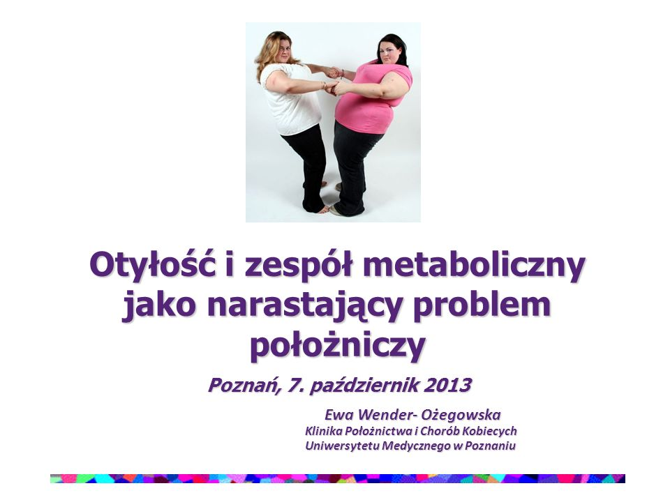Otyłość i zespół metaboliczny jako narastający problem położniczy Poznań, 7. październik 2013 Ewa Wender- Ożegowska Klinika Położnictwa i Chorób Kobie