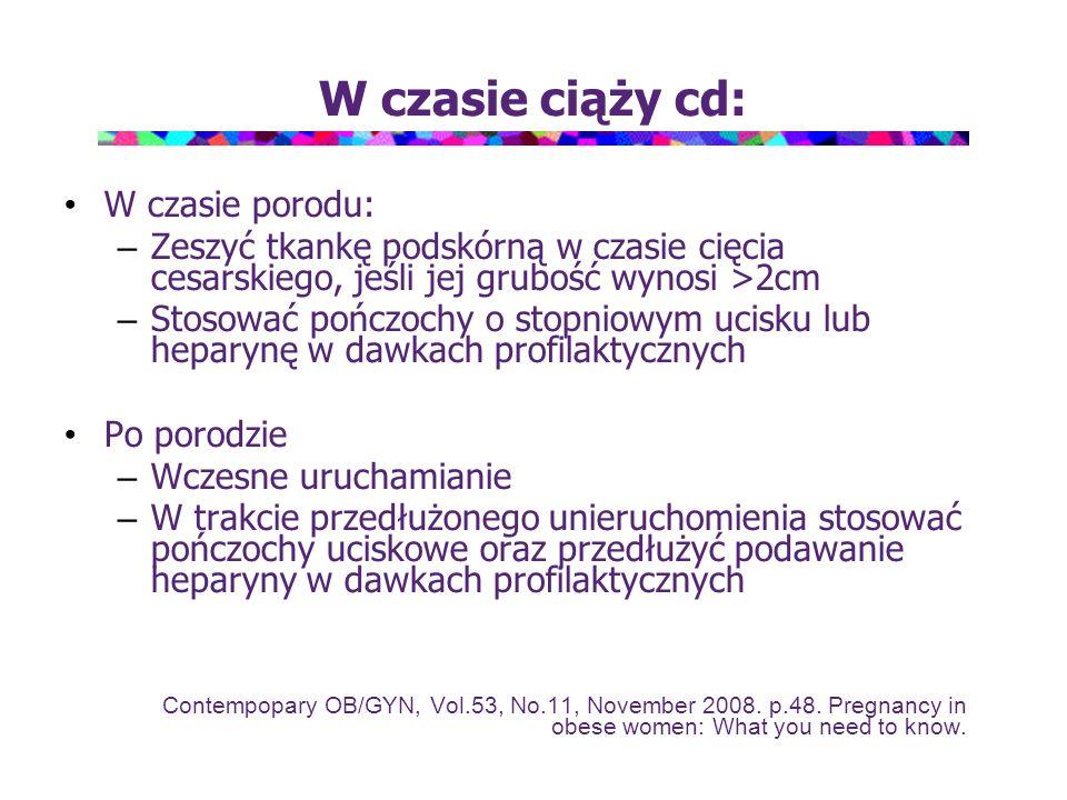 W czasie ciąży cd: W czasie porodu: – Zeszyć tkankę podskórną w czasie cięcia cesarskiego, jeśli jej grubość wynosi >2cm – Stosować pończochy o stopni