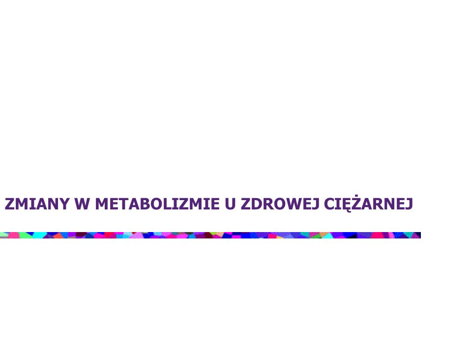 Ciąża jako stan fizjologicznej insulinooporności Działanie wysokich stężeń hormonów, charakterystycznych dla ciąży (HPL, progesteron, prolaktyna, kortyzol, CRH) Wysokie stężenia TNF-alfa i leptyny Spadek wrażliwości receptorów komórek tkanek docelowych Defekt reakcji receptora na insulinę Postreceptorowe upośledzenie działania insuliny w tkance mięśniowej Brak hamowania glukoneogenezy wątrobowej przez insulinę Insulinooporność organizmu matki Wzrost stężenia FFA i glukozy w organizmie ciężarnej Preferencyjne zaopatrzenie płodu w substancje odżywcze Utrzymywanie prawidłowych wartości glikemii w surowicy matki kosztem zwiększonego obciążenia układu wewnątrzwydzielniczego trzustki