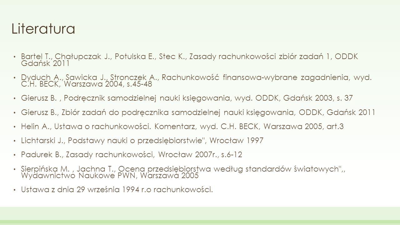 Literatura Bartel T., Chałupczak J., Potulska E., Stec K., Zasady rachunkowości zbiór zadań 1, ODDK Gdańsk 2011 Dyduch A., Sawicka J., Stronczek A., R