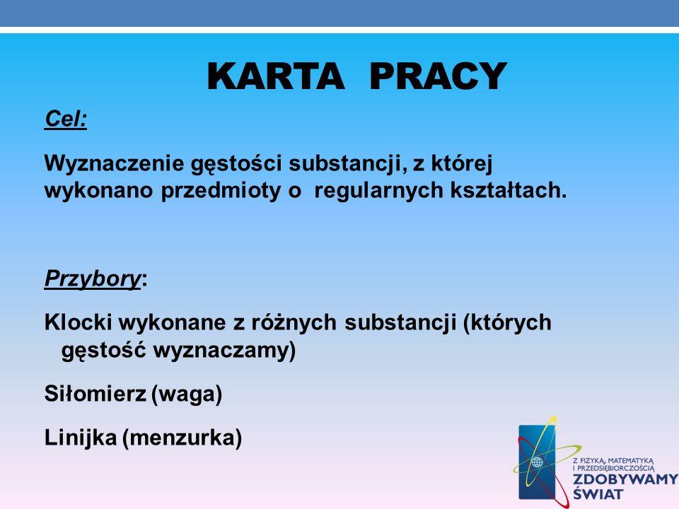 KARTA PRACY Cel: Wyznaczenie gęstości substancji, z której wykonano przedmioty o regularnych kształtach. Przybory: Klocki wykonane z różnych substancj
