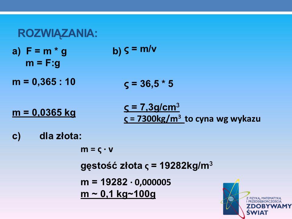 ROZWIĄZANIA: a) F = m * g b) m = F:g m = 0,365 : 10 m = 0,0365 kg c) dla złota: m = ς v gęstość złota ς = 19282kg/m 3 m = 19282 0,000005 m ~ 0,1 kg~10
