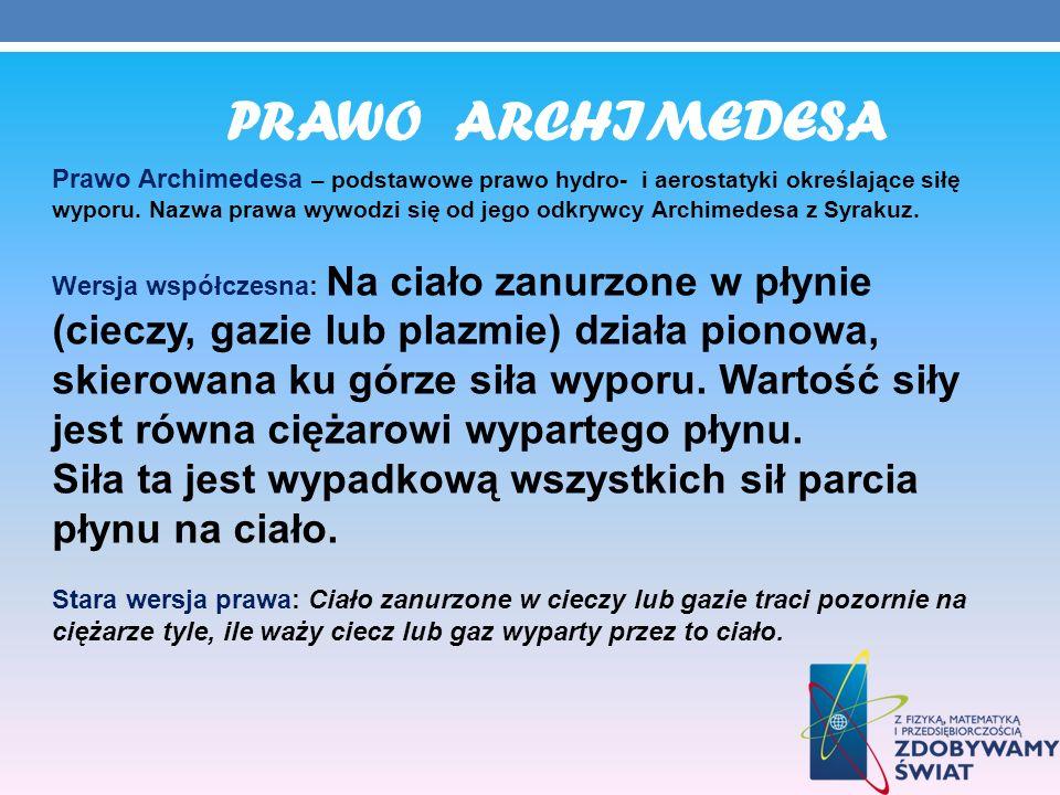 PRAWO ARCHIMEDESA Prawo Archimedesa – podstawowe prawo hydro- i aerostatyki określające siłę wyporu. Nazwa prawa wywodzi się od jego odkrywcy Archimed