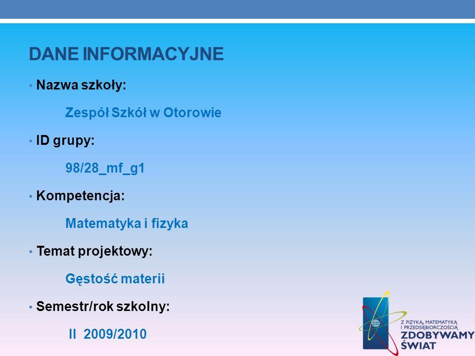 DANE INFORMACYJNE Nazwa szkoły: Zespół Szkół w Otorowie ID grupy: 98/28_mf_g1 Kompetencja: Matematyka i fizyka Temat projektowy: Gęstość materii Semes