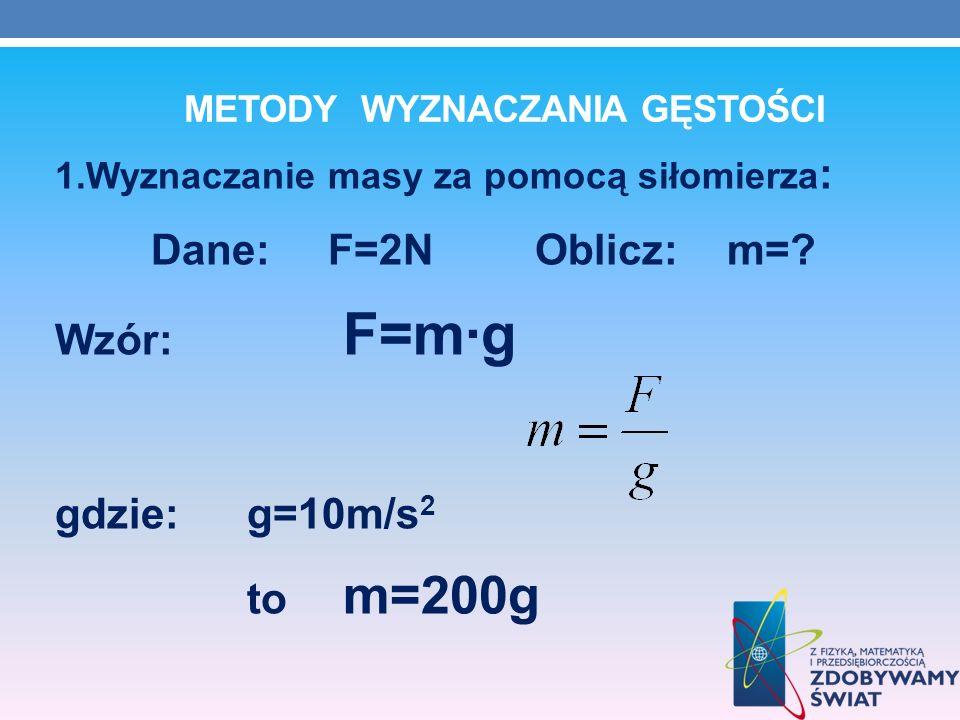 METODY WYZNACZANIA GĘSTOŚCI 1.Wyznaczanie masy za pomocą siłomierza : Dane: F=2NOblicz: m=? Wzór: F=mg gdzie:g=10m/s 2 to m=200g