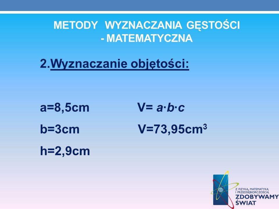 METODY WYZNACZANIA GĘSTOŚCI - MATEMATYCZNA 2.Wyznaczanie objętości: a=8,5cm V= abc b=3cm V=73,95cm 3 h=2,9cm