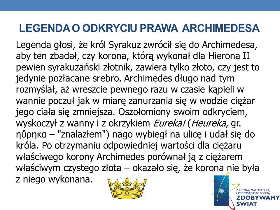 LEGENDA O ODKRYCIU PRAWA ARCHIMEDESA Legenda głosi, że król Syrakuz zwrócił się do Archimedesa, aby ten zbadał, czy korona, którą wykonał dla Hierona II pewien syrakuzański złotnik, zawiera tylko złoto, czy jest to jedynie pozłacane srebro.