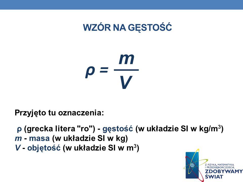 WZÓR NA GĘSTOŚĆ Przyjęto tu oznaczenia: ρ (grecka litera ro ) - gęstość (w układzie SI w kg/m 3 ) m - masa (w układzie SI w kg) V - objętość (w układzie SI w m 3 ) V m ρ =