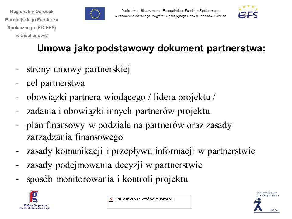 Projekt współfinansowany z Europejskiego Funduszu Społecznego w ramach Sektorowego Programu Operacyjnego Rozwój Zasobów Ludzkich Regionalny Ośrodek Europejskiego Funduszu Społecznego (RO EFS) w Ciechanowie Umowa jako podstawowy dokument partnerstwa: -strony umowy partnerskiej -cel partnerstwa -obowiązki partnera wiodącego / lidera projektu / -zadania i obowiązki innych partnerów projektu -plan finansowy w podziale na partnerów oraz zasady zarządzania finansowego -zasady komunikacji i przepływu informacji w partnerstwie -zasady podejmowania decyzji w partnerstwie -sposób monitorowania i kontroli projektu