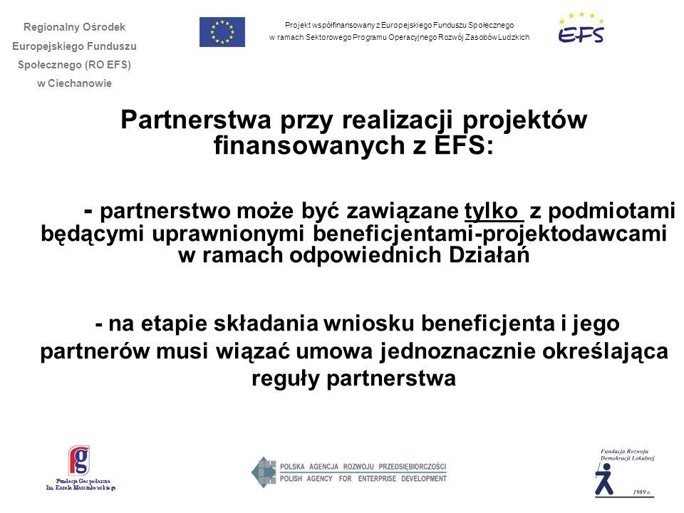 Projekt współfinansowany z Europejskiego Funduszu Społecznego w ramach Sektorowego Programu Operacyjnego Rozwój Zasobów Ludzkich Regionalny Ośrodek Europejskiego Funduszu Społecznego (RO EFS) w Ciechanowie Partnerstwa przy realizacji projektów finansowanych z EFS: - partnerstwo może być zawiązane tylko z podmiotami będącymi uprawnionymi beneficjentami-projektodawcami w ramach odpowiednich Działań - na etapie składania wniosku beneficjenta i jego partnerów musi wiązać umowa jednoznacznie określająca reguły partnerstwa