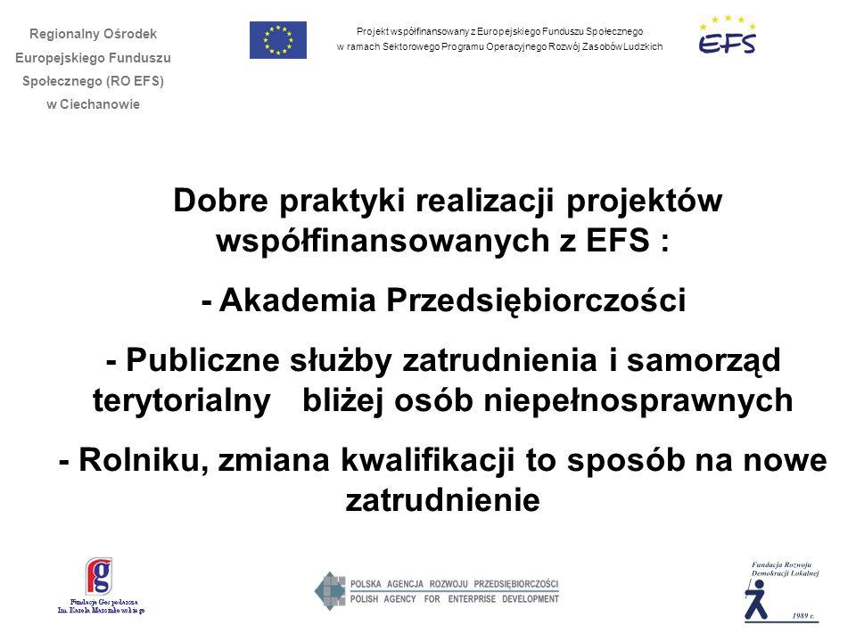 Projekt współfinansowany z Europejskiego Funduszu Społecznego w ramach Sektorowego Programu Operacyjnego Rozwój Zasobów Ludzkich Regionalny Ośrodek Europejskiego Funduszu Społecznego (RO EFS) w Ciechanowie Dobre praktyki realizacji projektów współfinansowanych z EFS : - Akademia Przedsiębiorczości - Publiczne służby zatrudnienia i samorząd terytorialny bliżej osób niepełnosprawnych - Rolniku, zmiana kwalifikacji to sposób na nowe zatrudnienie