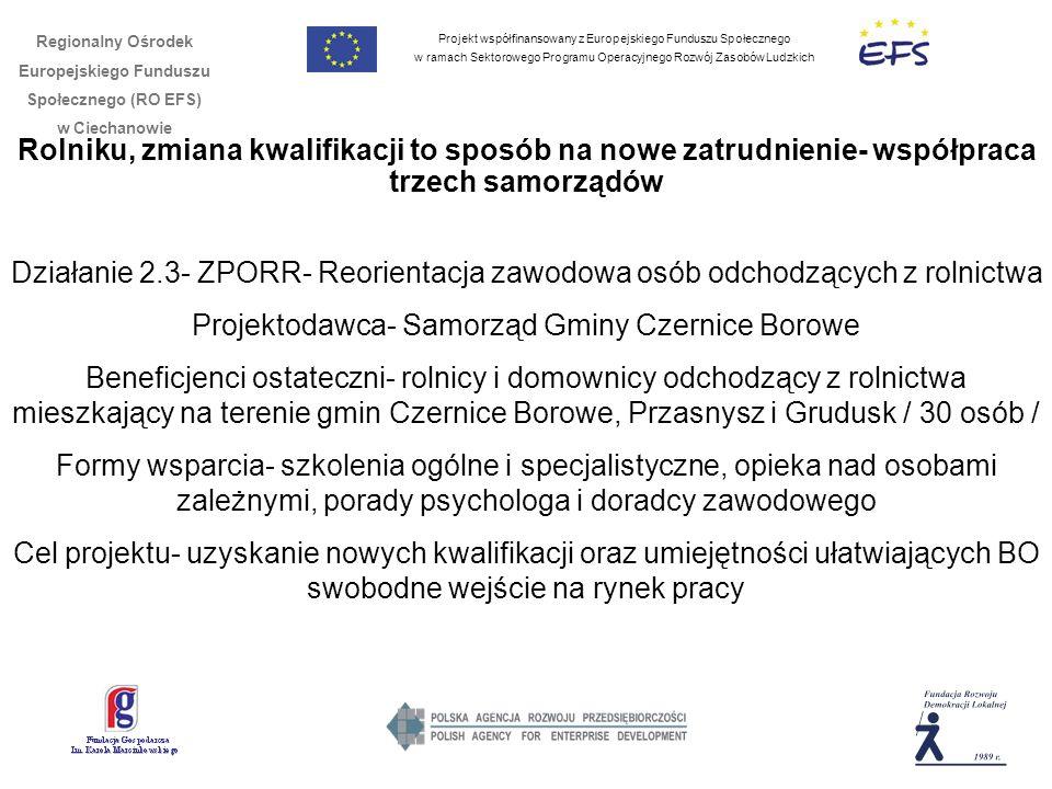 Projekt współfinansowany z Europejskiego Funduszu Społecznego w ramach Sektorowego Programu Operacyjnego Rozwój Zasobów Ludzkich Regionalny Ośrodek Europejskiego Funduszu Społecznego (RO EFS) w Ciechanowie Rolniku, zmiana kwalifikacji to sposób na nowe zatrudnienie- współpraca trzech samorządów Działanie 2.3- ZPORR- Reorientacja zawodowa osób odchodzących z rolnictwa Projektodawca- Samorząd Gminy Czernice Borowe Beneficjenci ostateczni- rolnicy i domownicy odchodzący z rolnictwa mieszkający na terenie gmin Czernice Borowe, Przasnysz i Grudusk / 30 osób / Formy wsparcia- szkolenia ogólne i specjalistyczne, opieka nad osobami zależnymi, porady psychologa i doradcy zawodowego Cel projektu- uzyskanie nowych kwalifikacji oraz umiejętności ułatwiających BO swobodne wejście na rynek pracy