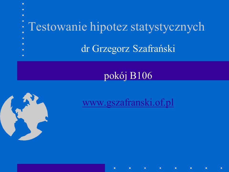 Testowanie hipotez statystycznych dr Grzegorz Szafrański pokój B106 www.gszafranski.of.pl