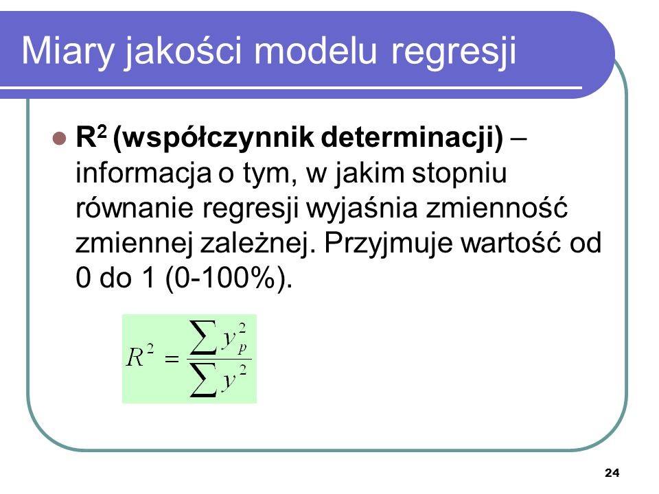 24 Miary jakości modelu regresji R 2 (współczynnik determinacji) – informacja o tym, w jakim stopniu równanie regresji wyjaśnia zmienność zmiennej zależnej.