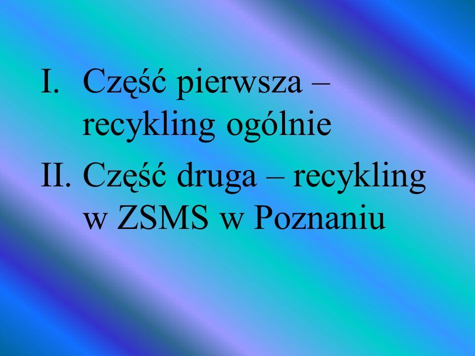 I.Część pierwsza – recykling ogólnie II.Część druga – recykling w ZSMS w Poznaniu