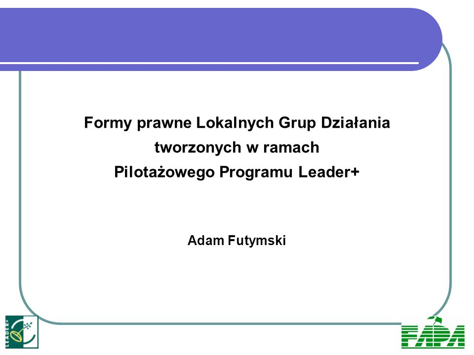 Formy prawne Lokalnych Grup Działania tworzonych w ramach Pilotażowego Programu Leader+ Adam Futymski