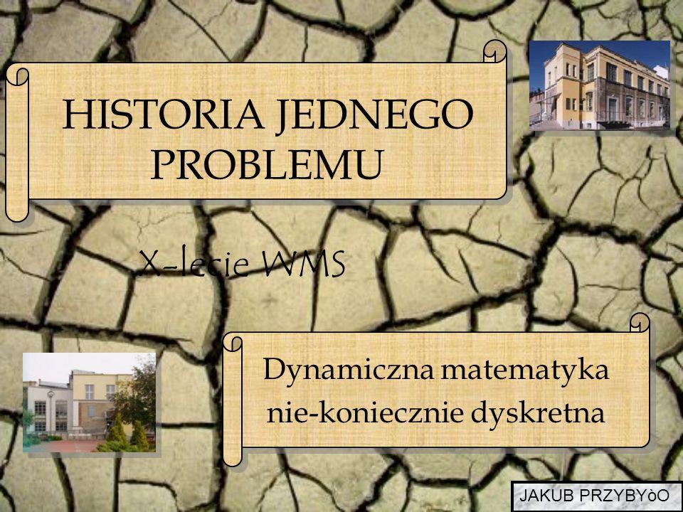 X-lecie WMS HISTORIA JEDNEGO PROBLEMU Dynamiczna matematyka nie-koniecznie dyskretna JAKUB PRZYBYòO
