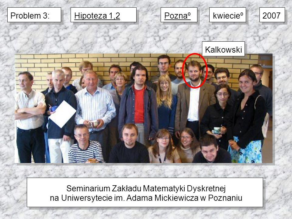 Seminarium Zakładu Matematyki Dyskretnej na Uniwersytecie im. Adama Mickiewicza w Poznaniu 2007kwiecieºPoznaºProblem 3:Hipoteza 1,2Kalkowski
