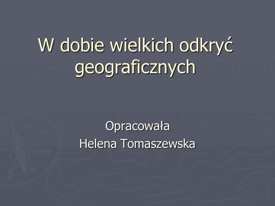 W dobie wielkich odkryć geograficznych Opracowała Helena Tomaszewska