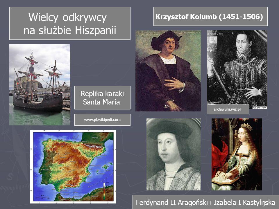 Wielcy odkrywcy na służbie Hiszpanii Krzysztof Kolumb (1451-1506) Replika karaki Santa Maria archiwum.wiz.pl www.pl.wikipedia.org Ferdynand II Aragoński i Izabela I Kastylijska