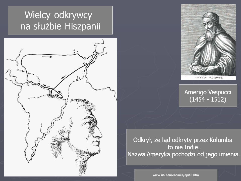 Wielcy odkrywcy na służbie Hiszpanii Amerigo Vespucci (1454 - 1512) Odkrył, że ląd odkryty przez Kolumba to nie Indie.