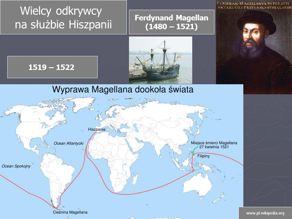 Wielcy odkrywcy na służbie Hiszpanii Ferdynand Magellan (1480 – 1521) 1519 – 1522 www.pl.wikipedia.org