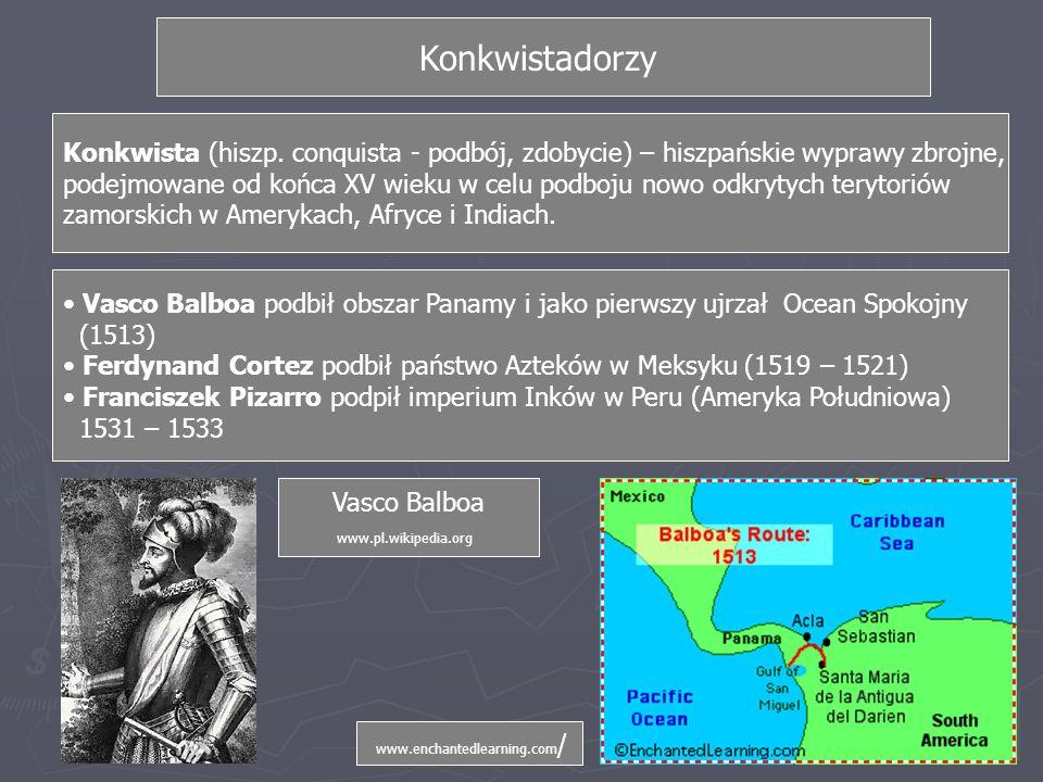 Vasco Balboa podbił obszar Panamy i jako pierwszy ujrzał Ocean Spokojny (1513) Ferdynand Cortez podbił państwo Azteków w Meksyku (1519 – 1521) Franciszek Pizarro podpił imperium Inków w Peru (Ameryka Południowa) 1531 – 1533 Konkwista (hiszp.