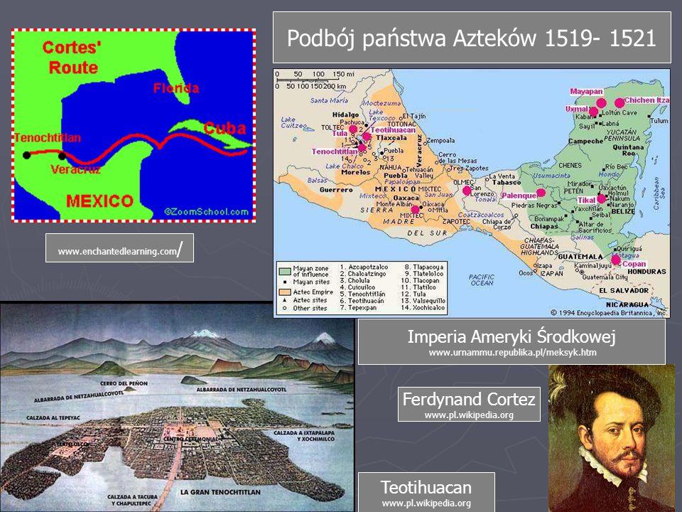 Podbój państwa Azteków 1519- 1521 Ferdynand Cortez www.pl.wikipedia.org Imperia Ameryki Środkowej www.urnammu.republika.pl/meksyk.htm Teotihuacan www.pl.wikipedia.org www.enchantedlearning.com /