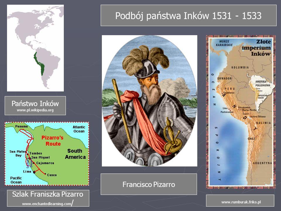 Podbój państwa Inków 1531 - 1533 Państwo Inków www.pl.wikipedia.org Szlak Franiszka Pizarro www.enchantedlearning.com / www.rumburak.friko.pl Francisco Pizarro