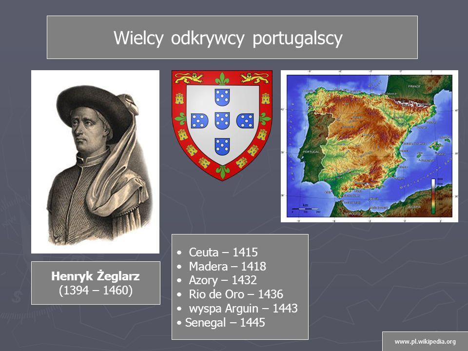 Ceuta – 1415 Madera – 1418 Azory – 1432 Rio de Oro – 1436 wyspa Arguin – 1443 Senegal – 1445 Henryk Żeglarz (1394 – 1460) Wielcy odkrywcy portugalscy www.pl.wikipedia.org