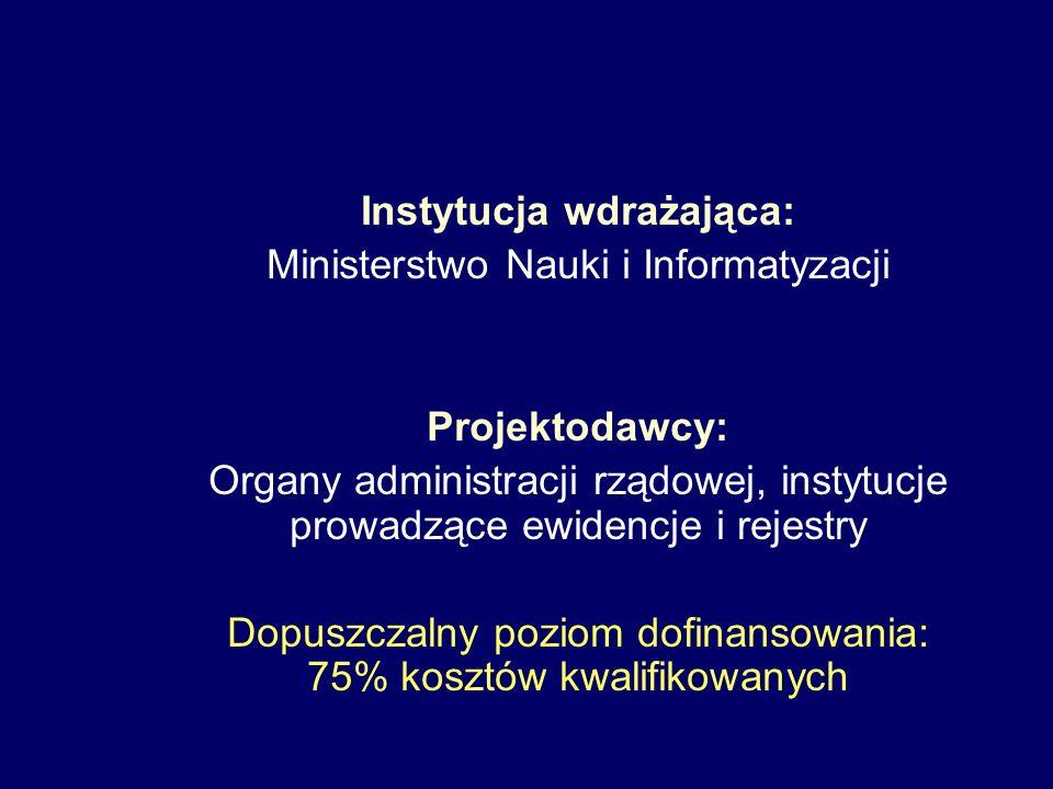 Instytucja wdrażająca: Ministerstwo Nauki i Informatyzacji Projektodawcy: Organy administracji rządowej, instytucje prowadzące ewidencje i rejestry Dopuszczalny poziom dofinansowania: 75% kosztów kwalifikowanych