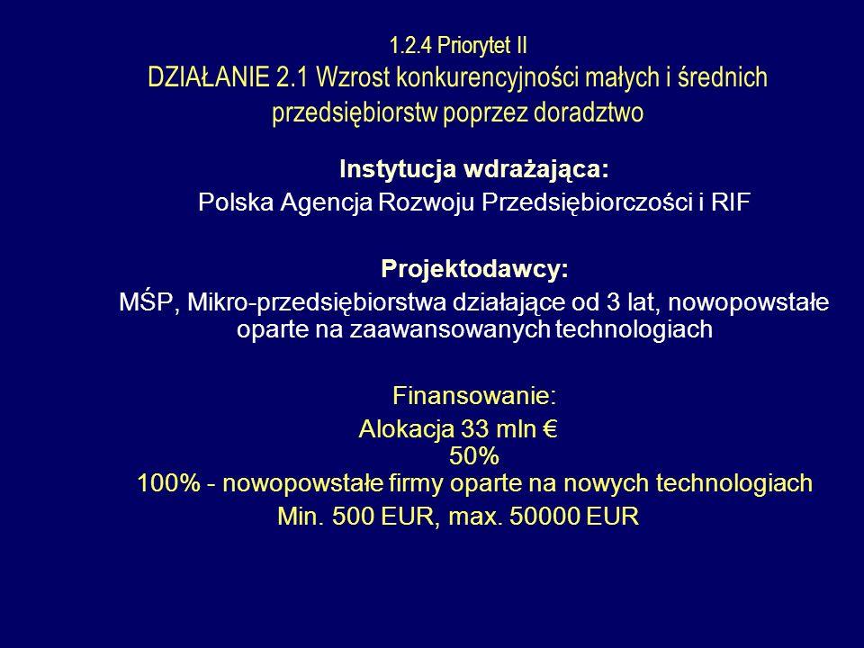 Instytucja wdrażająca: Polska Agencja Rozwoju Przedsiębiorczości i RIF Projektodawcy: MŚP, Mikro-przedsiębiorstwa działające od 3 lat, nowopowstałe oparte na zaawansowanych technologiach Finansowanie: Alokacja 33 mln 50% 100% - nowopowstałe firmy oparte na nowych technologiach Min.